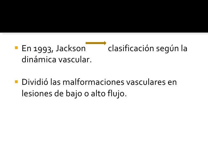<ul><li>En 1993, Jackson  clasificación según la dinámica vascular. </li></ul><ul><li>Dividió las malformaciones vasculare...
