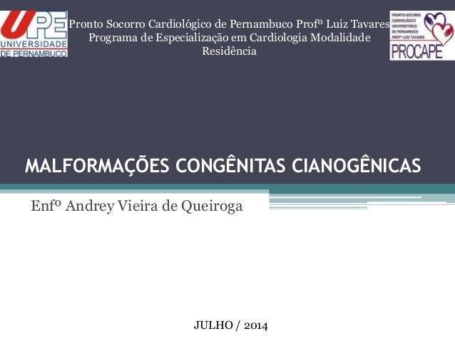 MALFORMAÇÕES CONGÊNITAS CIANOGÊNICAS Enfº Andrey Vieira de Queiroga Pronto Socorro Cardiológico de Pernambuco Profº Luiz T...