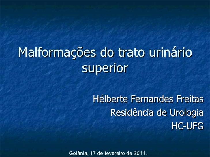 Malformações do trato urinário superior Hélberte Fernandes Freitas Residência de Urologia HC-UFG Goiânia, 17 de fevereiro ...