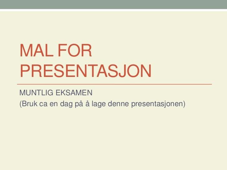 MAL FOR PRESENTASJON<br />MUNTLIG EKSAMEN <br />(Bruk ca en dag på å lage denne presentasjonen)<br />