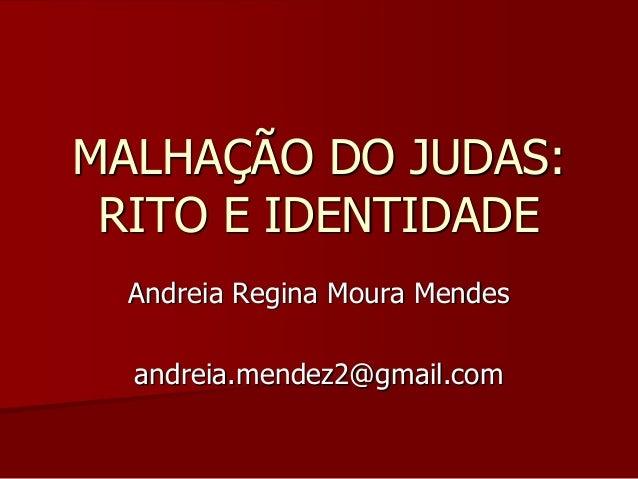 MALHAÇÃO DO JUDAS: RITO E IDENTIDADE Andreia Regina Moura Mendes andreia.mendez2@gmail.com