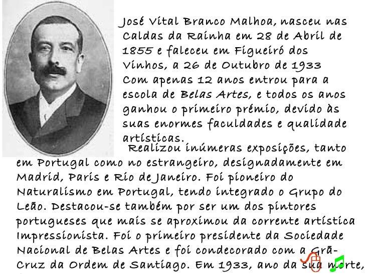 José Vital Branco Malhoa,   nasceu nas Caldas da Rainha em 28 de Abril de 1855 e faleceu em Figueiró dos Vinhos, a 26 de O...