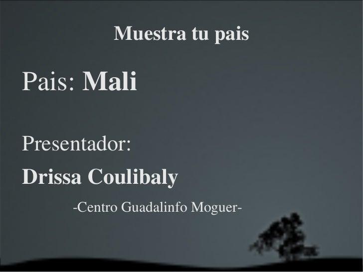 Muestra tu pais <ul>Pais:  Mali Presentador:  Drissa Coulibaly <ul><ul><ul><li>-Centro Guadalinfo Moguer- </li></ul></ul><...