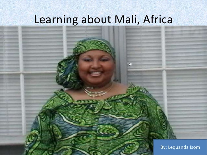 Learning about Mali, Africa<br />By: Lequanda Isom <br />