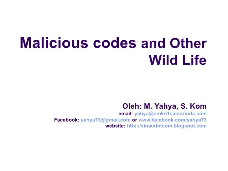 Malicious codes  and Other Wild Life Oleh: M. Yahya, S. Kom email:  [email_address] Facebook:  [email_address]  or  www.fa...