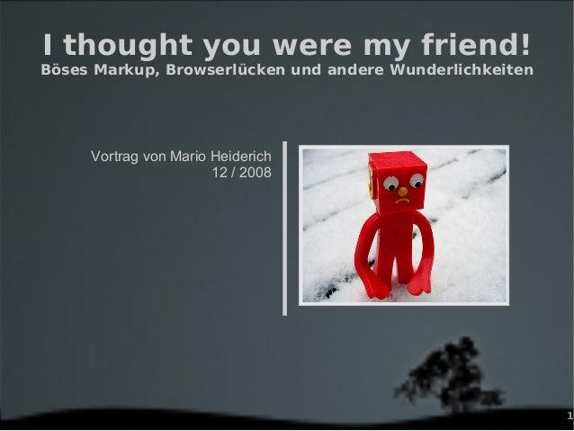 1 I thought you were my friend! Böses Markup, Browserlücken und andere Wunderlichkeiten Vortrag von Mario Heiderich 12 / 2...