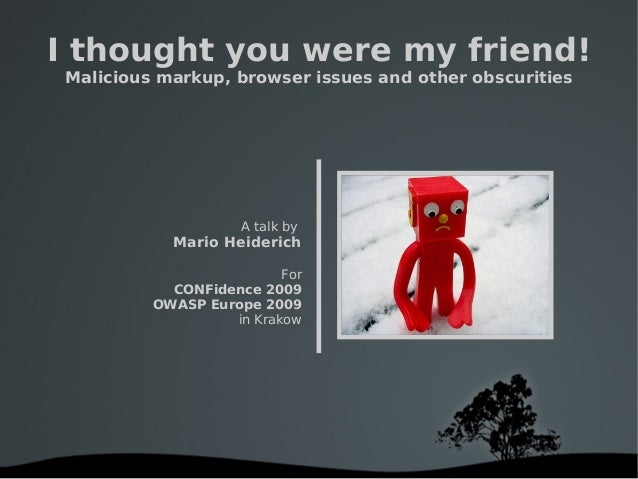 I thought you were my friend! Malicious markup, browser issues and other obscurities A talk by Mario Heiderich For CONF...