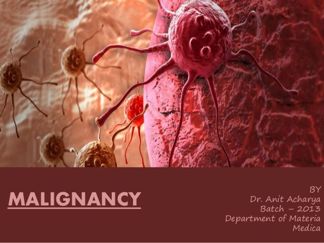 MALIGNANCY BY Dr. Anit Acharya Batch – 2013 Department of Materia Medica