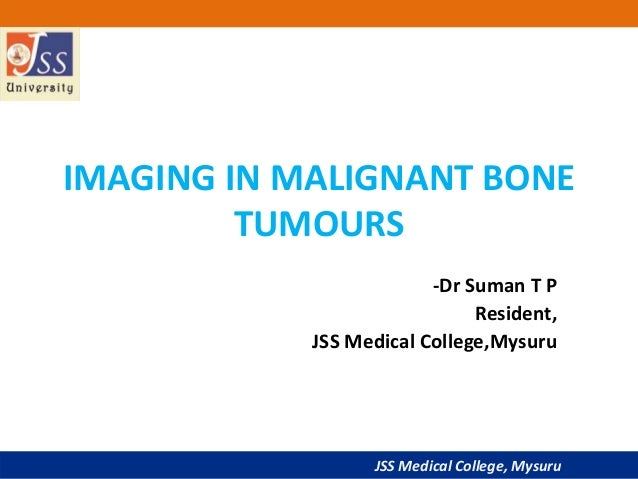 JSS Medical College, Mysuru IMAGING IN MALIGNANT BONE TUMOURS -Dr Suman T P Resident, JSS Medical College,Mysuru