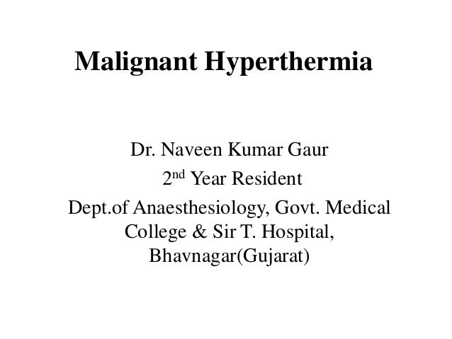 Malignant Hyperthermia Dr. Naveen Kumar Gaur 2nd Year Resident Dept.of Anaesthesiology, Govt. Medical College & Sir T. Hos...