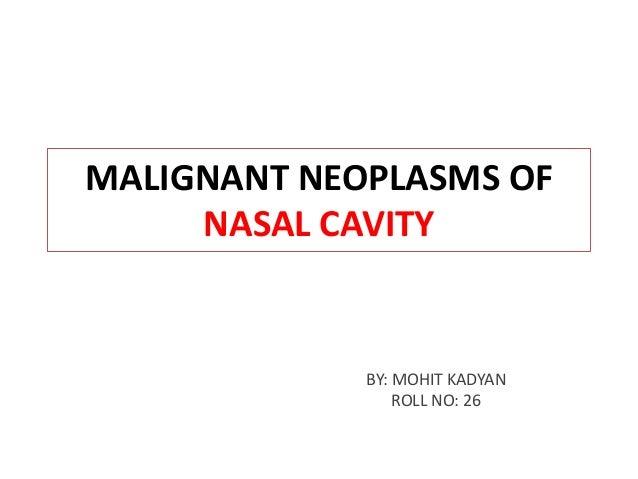 MALIGNANT NEOPLASMS OF NASAL CAVITY BY: MOHIT KADYAN ROLL NO: 26
