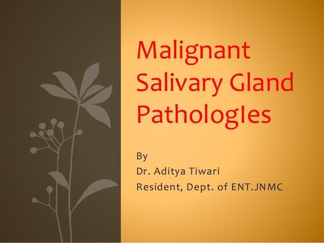 By Dr. Aditya Tiwari Resident, Dept. of ENT.JNMC Malignant Salivary Gland PathologIes