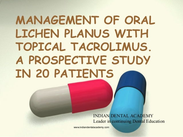 MANAGEMENT OF ORAL LICHEN PLANUS WITH TOPICAL TACROLIMUS. A PROSPECTIVE STUDY IN 20 PATIENTS INDIAN DENTAL ACADEMY Leader ...