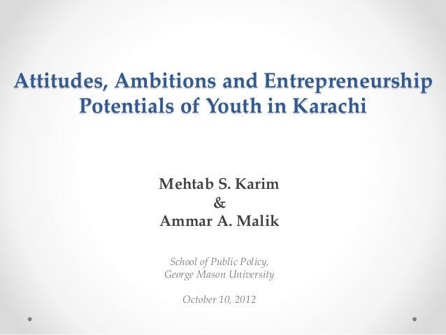 Attitudes, Ambitions and Entrepreneurship Potentials of Youth in Karachi  Mehtab S. Karim & Ammar A. Malik School of Publi...