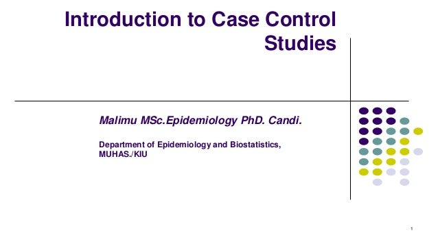Introduction to Case Control Studies 1 Malimu MSc.Epidemiology PhD. Candi. Department of Epidemiology and Biostatistics, M...