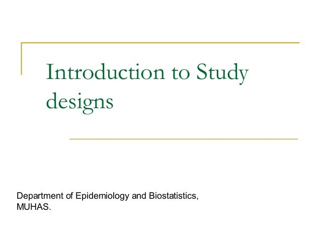 Introduction to Study designs Department of Epidemiology and Biostatistics, MUHAS.