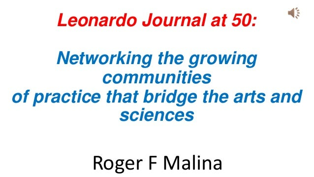 Leonardo Journal at 50: Networking the growing communities of practice that bridge the arts and sciences Roger F Malina