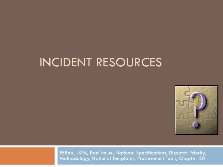 INCIDENT RESOURCES EERAs, I-BPA, Best Value, National Specifications, Dispatch Priority, Methodology, National Templates, ...