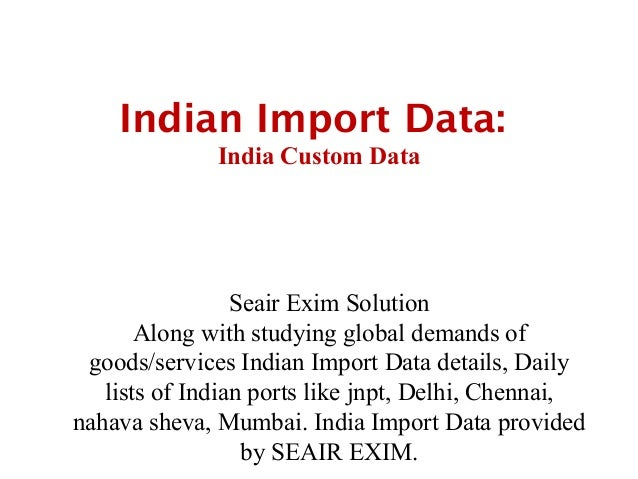 Indian Import Data:              India Custom Data                 Seair Exim Solution       Along with studying global de...