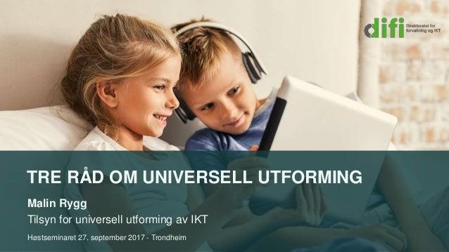 TRE RÅD OM UNIVERSELL UTFORMING Malin Rygg Tilsyn for universell utforming av IKT Høstseminaret 27. september 2017 - Trond...