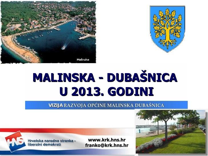 MALINSKA - DUBAŠNICA  U 2013. GODINI VIZIJA  RAZVOJA OPĆINE MALINSKA DUBAŠNICA www.krk.hns.hr [email_address]