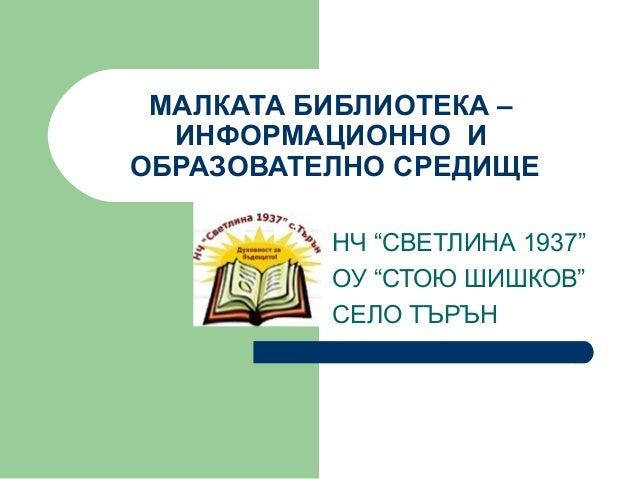 """МАЛКАТА БИБЛИОТЕКА –ИНФОРМАЦИОННО ИОБРАЗОВАТЕЛНО СРЕДИЩЕНЧ """"СВЕТЛИНА 1937""""ОУ """"СТОЮ ШИШКОВ""""СЕЛО ТЪРЪН"""