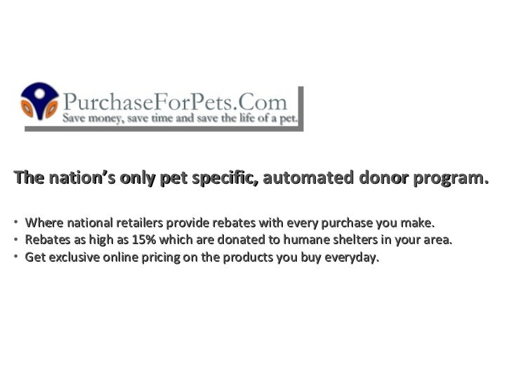 The nation's only pet specific, automated donor program.  •   Where national retailers provide rebates with every purchase...
