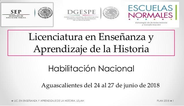 Habilitación Nacional Aguascalientes del 24 al 27 de junio de 2018 Licenciatura en Enseñanza y Aprendizaje de la Historia ...