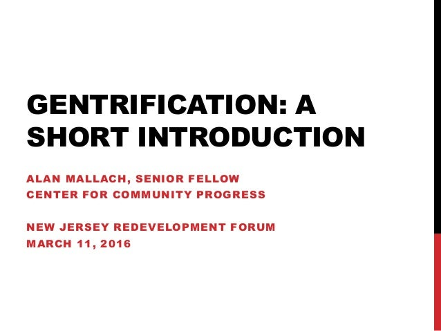 GENTRIFICATION: A SHORT INTRODUCTION ALAN MALLACH, SENIOR FELLOW CENTER FOR COMMUNITY PROGRESS NEW JERSEY REDEVELOPMENT FO...