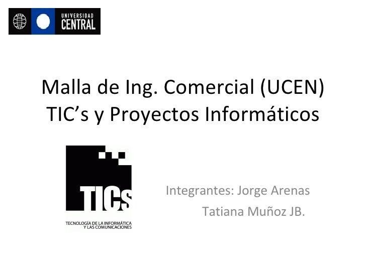 Malla de Ing. Comercial (UCEN) TIC's y Proyectos Informáticos Integrantes: Jorge Arenas Tatiana Muñoz JB.