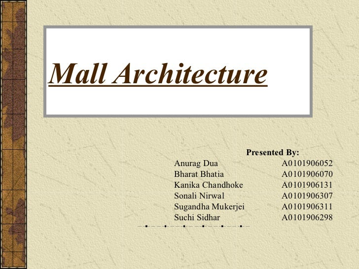 Mall Architecture                           Presented By:         Anurag Dua                 A0101906052         Bharat Bh...