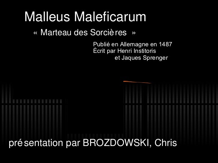 Malleus Maleficarum «Marteau des Sorci ères»   pr é sentation par BROZDOWSKI, Chris Publié en Allemagne en 1487 Écrit p ...