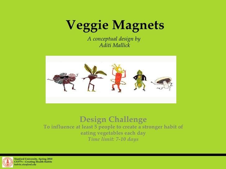 Veggie Magnets A conceptual design by  Aditi Mallick Stanford University, Spring 2010 CS377v - Creating Health Habits habi...