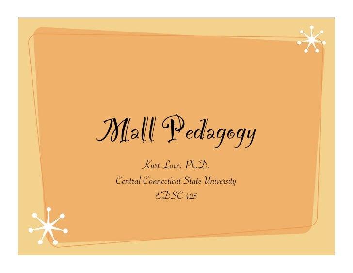 Mall Pedagogy         Kurt Love, Ph.D.  Central Connecticut State University             EDSC 425