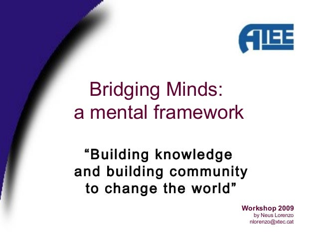 "Bridging Minds: a mental framework Workshop 2009 by Neus Lorenzo nlorenzo@xtec.cat ""Building knowledge and building commun..."