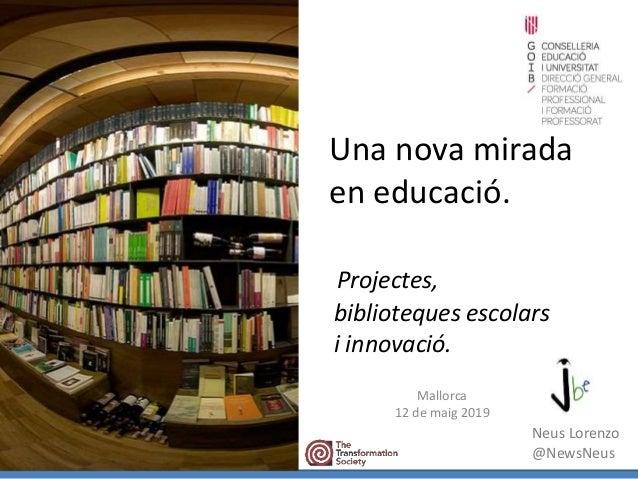 Una nova mirada en educació. Projectes, biblioteques escolars i innovació. Mallorca 12 de maig 2019 Neus Lorenzo @NewsNeus