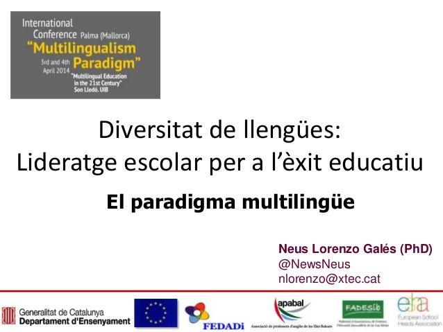 Neus Lorenzo Galés (PhD) @NewsNeus nlorenzo@xtec.cat Diversitat de llengües: Lideratge escolar per a l'èxit educatiu El pa...