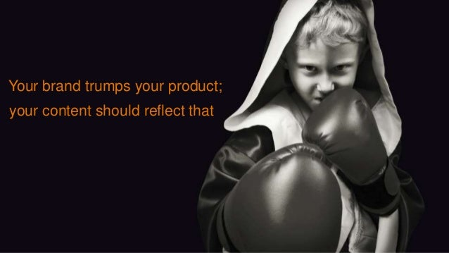 Your brand trumps your product; your content should reflect that
