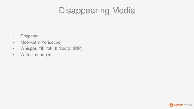 Disappearing Media • Snapchat • Meerkat & Periscope • Whisper, Yik Yak, & Secret (RIP) • Write it in pencil