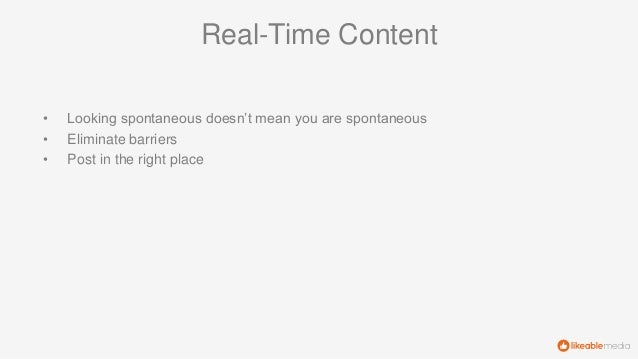 Real-Time Content • Looking spontaneous doesn't mean you are spontaneous • Eliminate barriers • Post in the right place