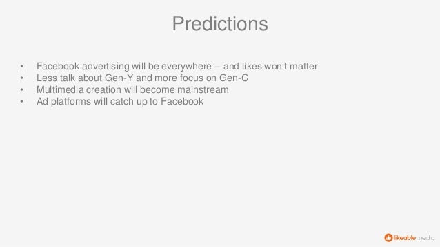 • Facebook advertising will be everywhere – and likes won't matter • Less talk about Gen-Y and more focus on Gen-C • Multi...
