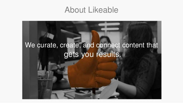 We curate, create, and connect content that gets you results. About Likeable