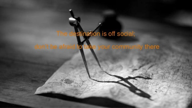 The destination is off social; don't be afraid to take your community there