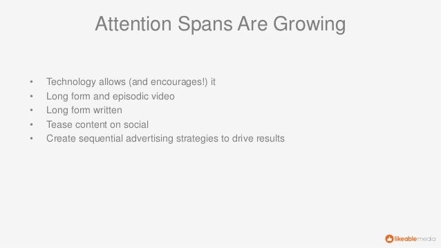 Attention Spans Are Growing • Technology allows (and encourages!) it • Long form and episodic video • Long form written • ...