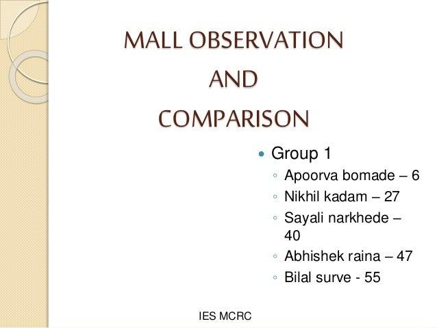 MALL OBSERVATION AND COMPARISON  Group 1 ◦ Apoorva bomade – 6 ◦ Nikhil kadam – 27 ◦ Sayali narkhede – 40 ◦ Abhishek raina...