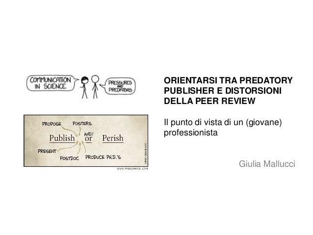ORIENTARSI TRA PREDATORY PUBLISHER E DISTORSIONI DELLA PEER REVIEW Il punto di vista di un (giovane) professionista Giulia...