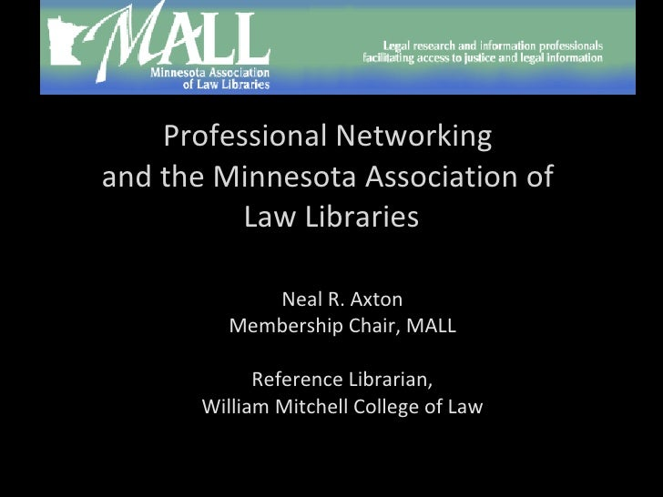 Professional Networking  and the Minnesota Association of  Law Libraries Neal R. Axton Membership Chair, MALL Reference Li...