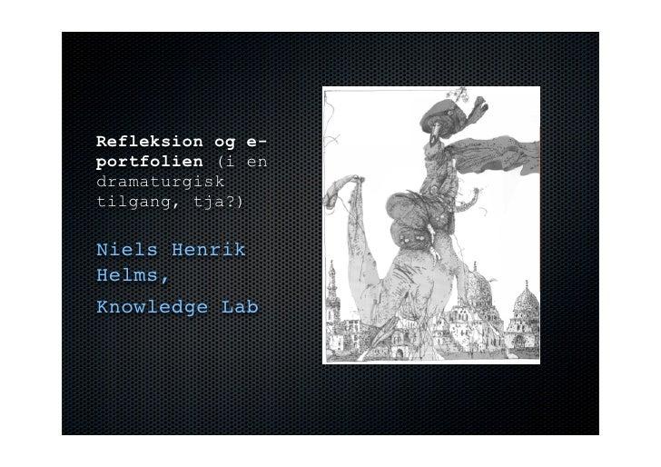 Refleksion og e- portfolien (i en dramaturgisk tilgang, tja?)  Niels Henrik Helms, Knowledge Lab