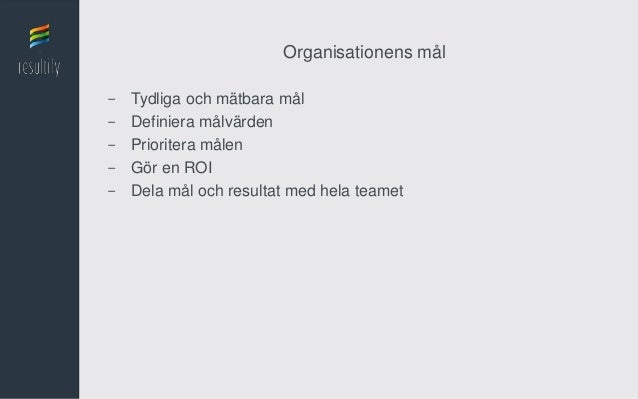 Organisationens mål-   Tydliga och mätbara mål-   Definiera målvärden-   Prioritera målen-   Gör en ROI-   Dela mål och re...