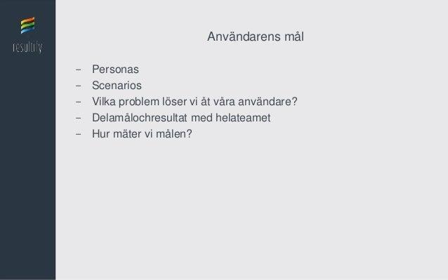 Användarens mål-   Personas-   Scenarios-   Vilka problem löser vi åt våra användare?-   Delamålochresultat med helateamet...